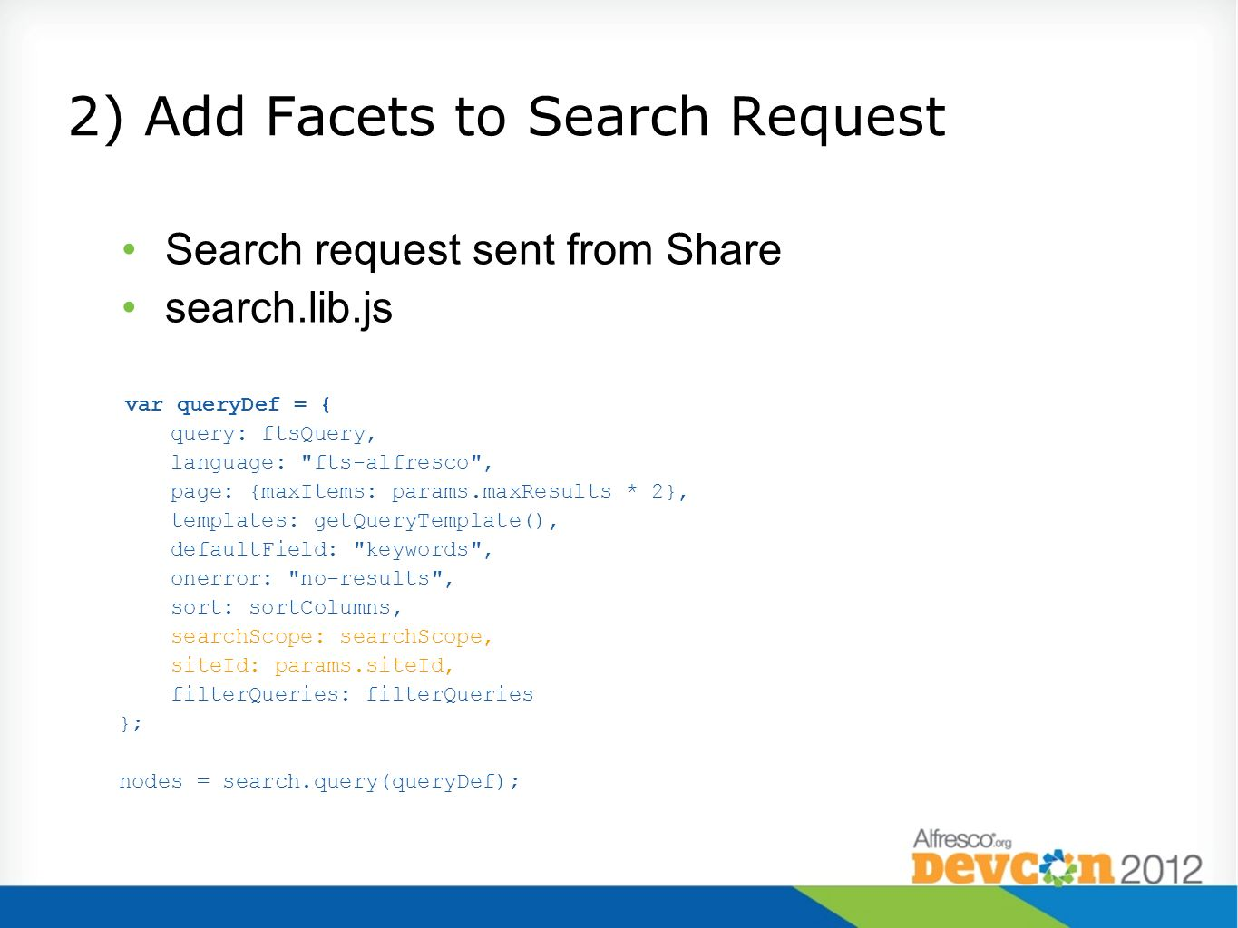 2) Add Facets to Search Request Search request sent from Share search.lib.js var queryDef = { query: ftsQuery, language: