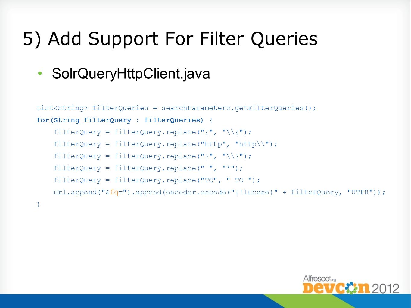 5) Add Support For Filter Queries SolrQueryHttpClient.java List filterQueries = searchParameters.getFilterQueries(); for(String filterQuery : filterQu