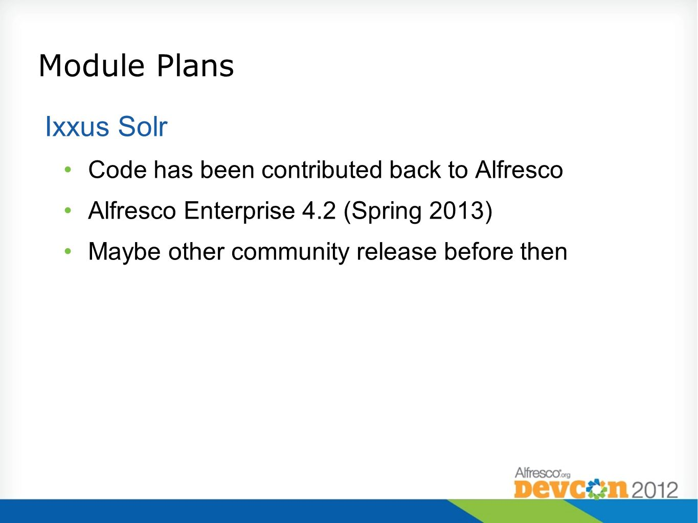 Module Plans Ixxus Solr Code has been contributed back to Alfresco Alfresco Enterprise 4.2 (Spring 2013) Maybe other community release before then