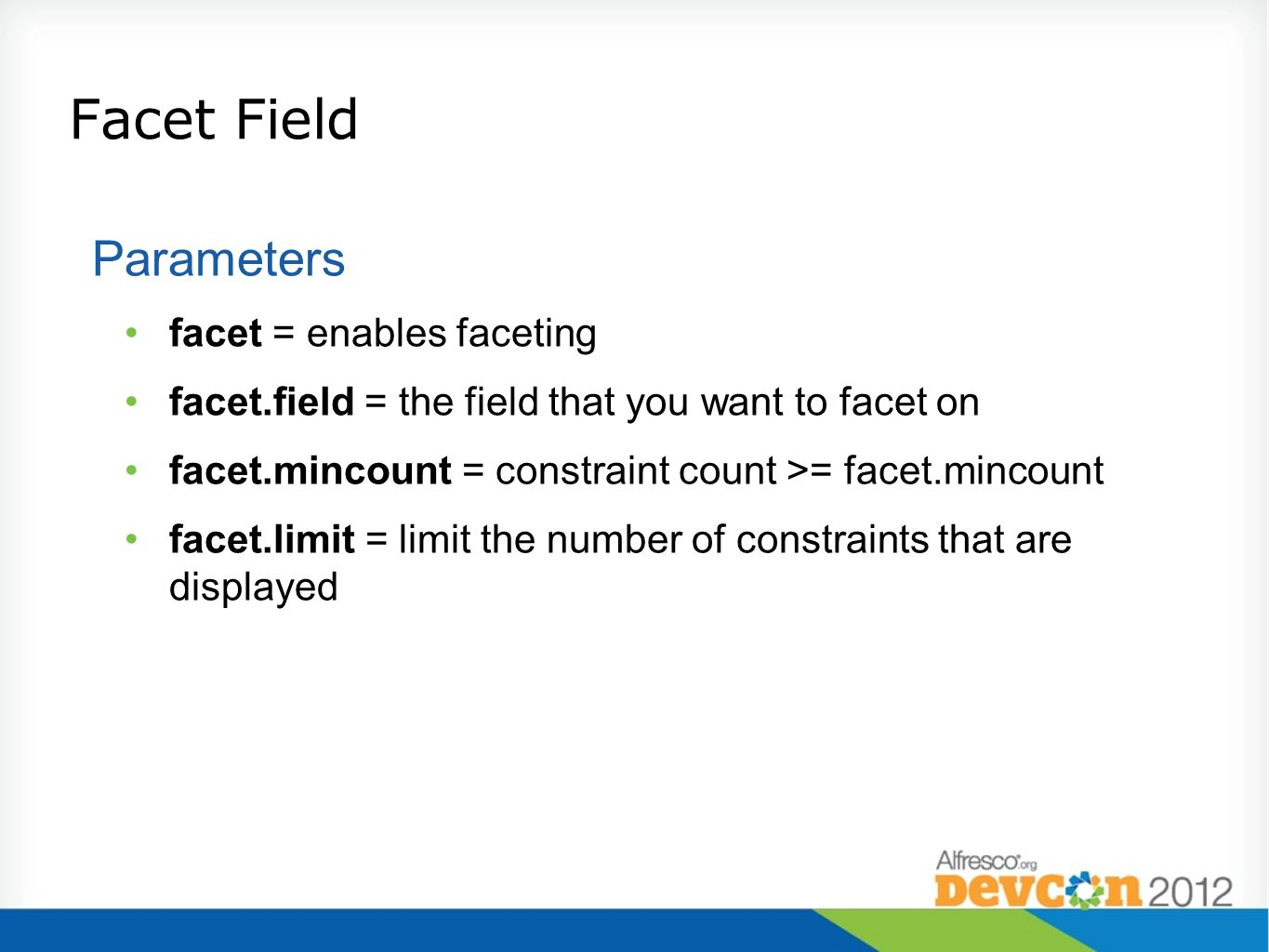 Facet Field Parameters facet = enables faceting facet.field = the field that you want to facet on facet.mincount = constraint count >= facet.mincount