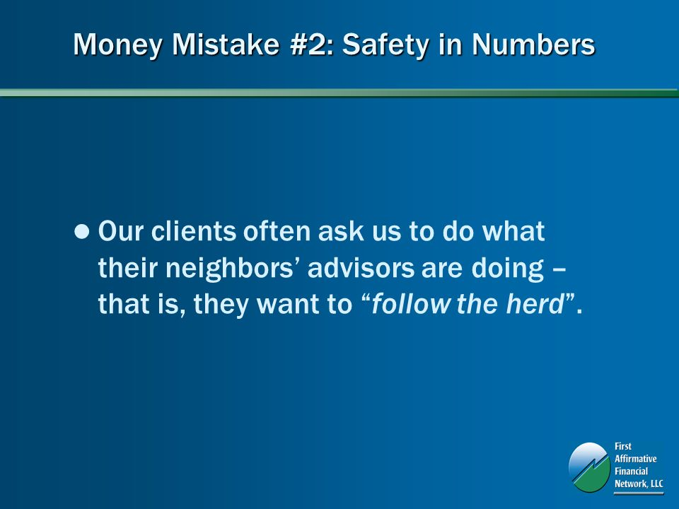Money Mistake #2: Safety in Numbers Our clients often ask us to do what their neighbors advisors are doing – that is, they want to follow the herd.