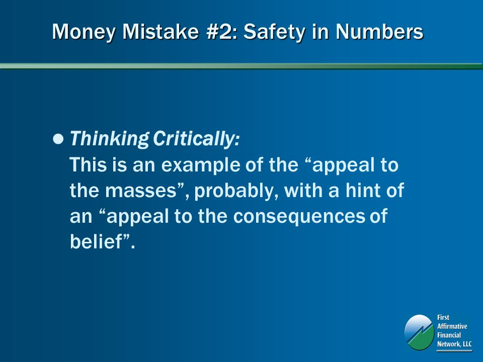Money Mistake #2: Safety in Numbers Thinking Critically: This is an example of the appeal to the masses, probably, with a hint of an appeal to the consequences of belief.