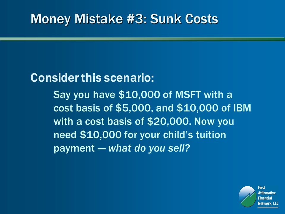 Money Mistake #3: Sunk Costs Consider this scenario: Say you have $10,000 of MSFT with a cost basis of $5,000, and $10,000 of IBM with a cost basis of $20,000.