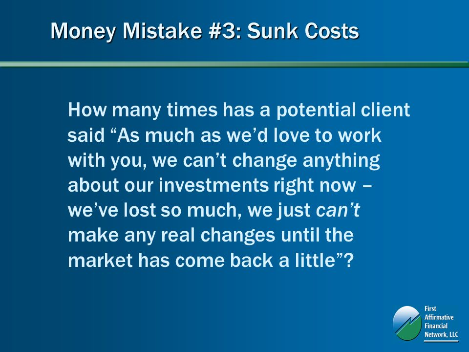 Money Mistake #3: Sunk Costs How many times has a potential client said As much as wed love to work with you, we cant change anything about our investments right now – weve lost so much, we just cant make any real changes until the market has come back a little