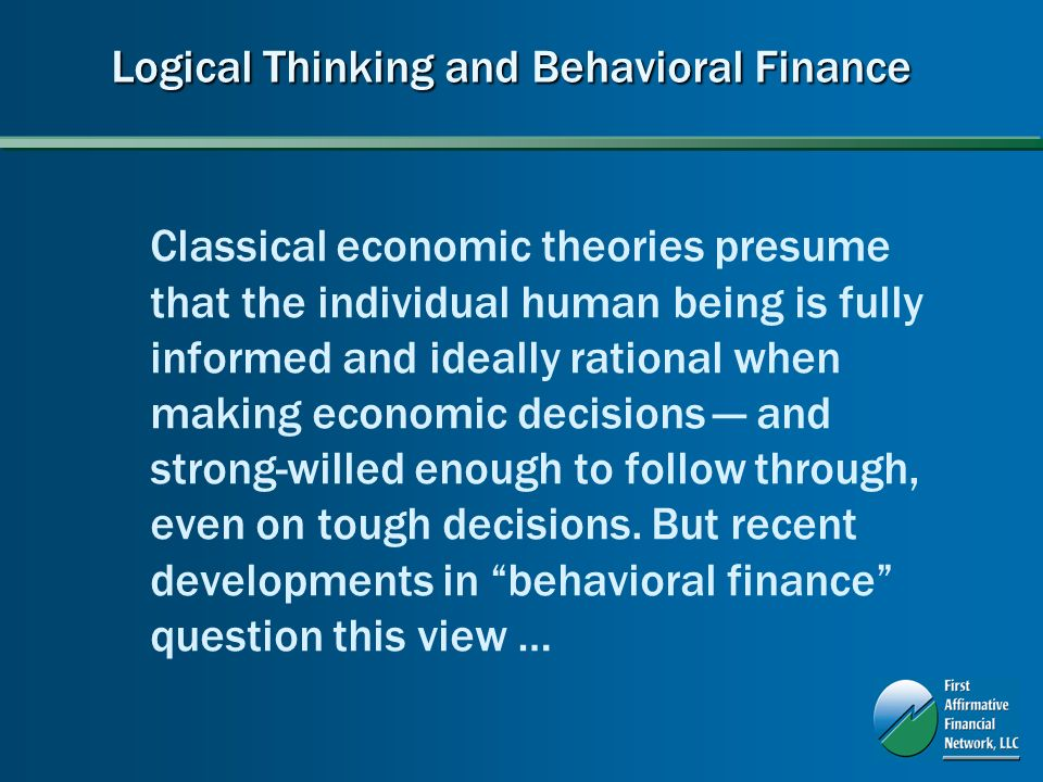 Logical Thinking and Behavioral Finance Classical economic theories presume that the individual human being is fully informed and ideally rational when making economic decisions and strong-willed enough to follow through, even on tough decisions.