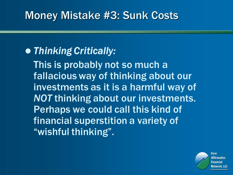 Money Mistake #3: Sunk Costs Thinking Critically: This is probably not so much a fallacious way of thinking about our investments as it is a harmful way of NOT thinking about our investments.