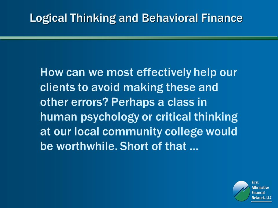 Logical Thinking and Behavioral Finance How can we most effectively help our clients to avoid making these and other errors.