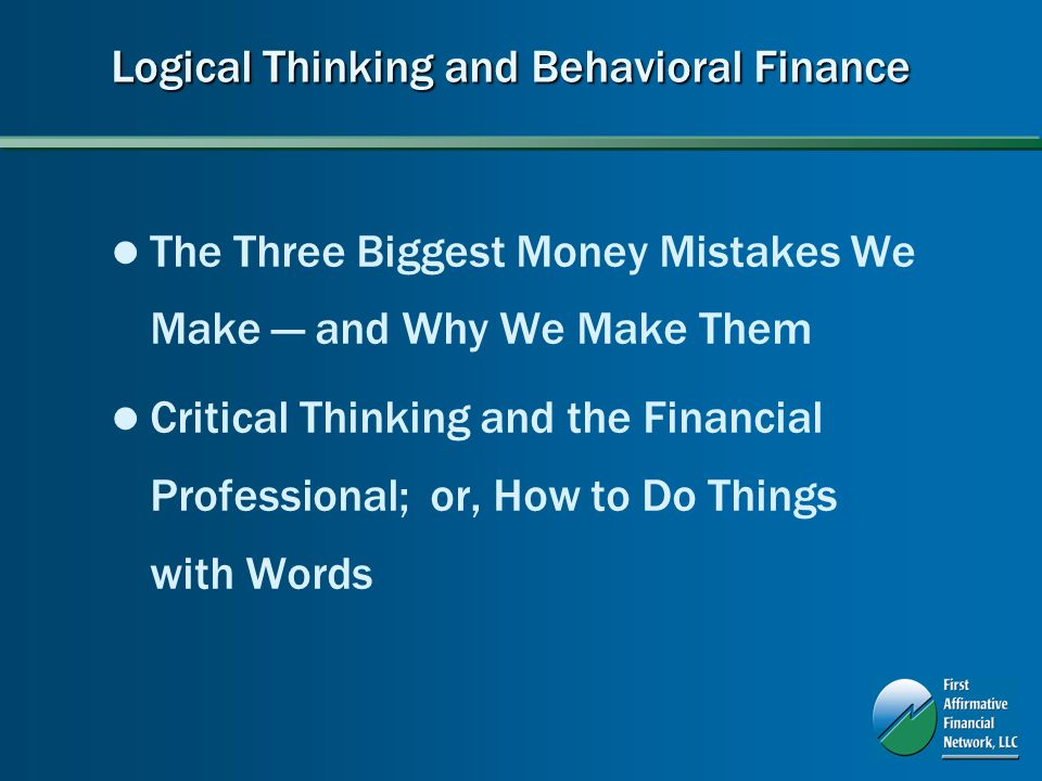 Logical Thinking and Behavioral Finance The Three Biggest Money Mistakes We Make and Why We Make Them Critical Thinking and the Financial Professional; or, How to Do Things with Words