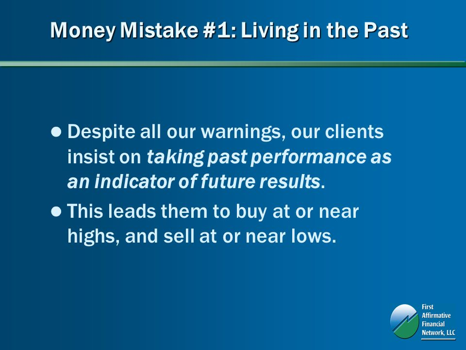 Money Mistake #1: Living in the Past Despite all our warnings, our clients insist on taking past performance as an indicator of future results.