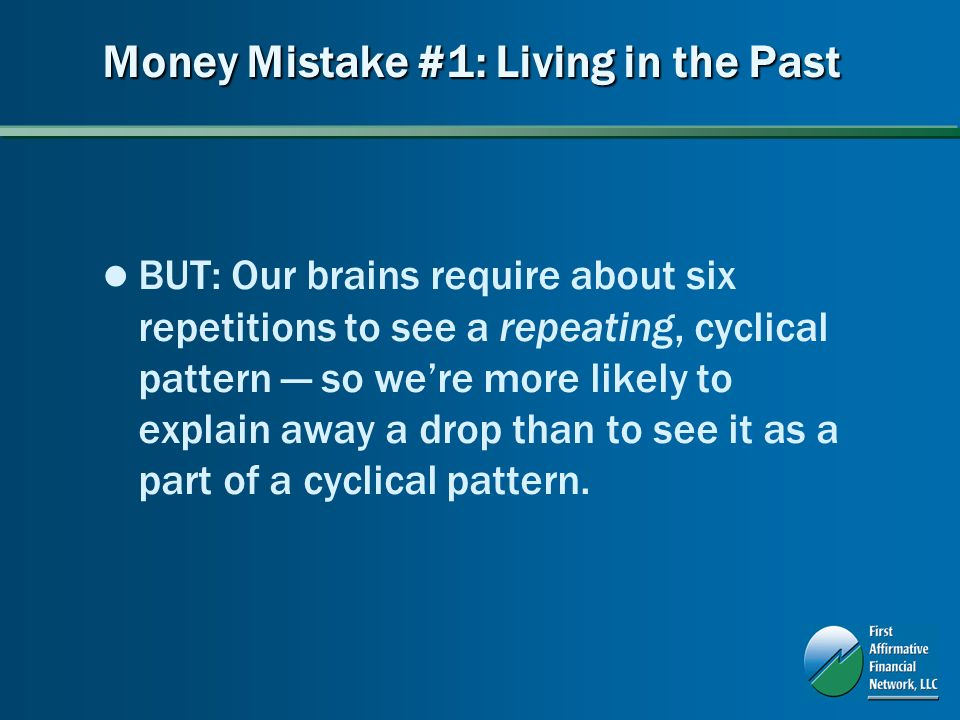 Money Mistake #1: Living in the Past BUT: Our brains require about six repetitions to see a repeating, cyclical pattern so were more likely to explain away a drop than to see it as a part of a cyclical pattern.