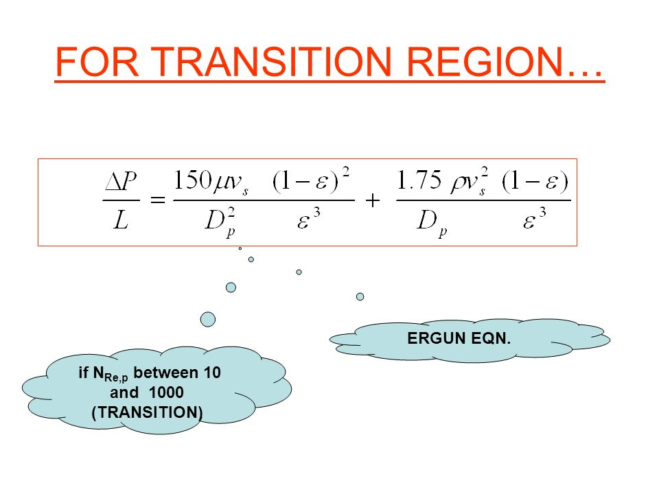 FOR TRANSITION REGION… ERGUN EQN. if N Re,p between 10 and 1000 (TRANSITION)