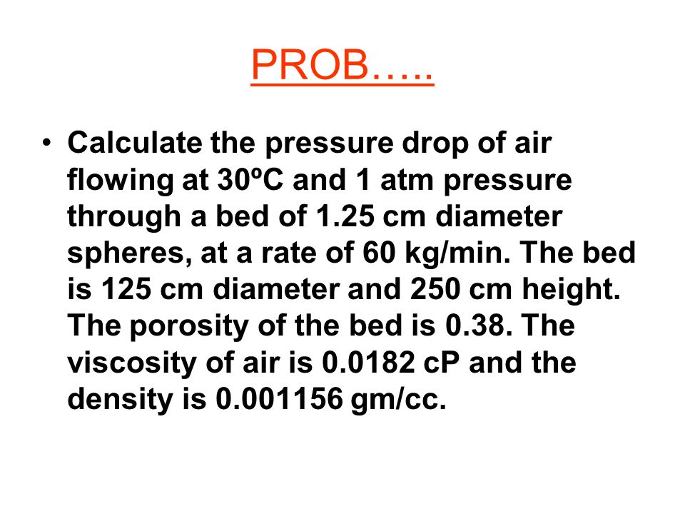 PROB….. Calculate the pressure drop of air flowing at 30ºC and 1 atm pressure through a bed of 1.25 cm diameter spheres, at a rate of 60 kg/min. The b