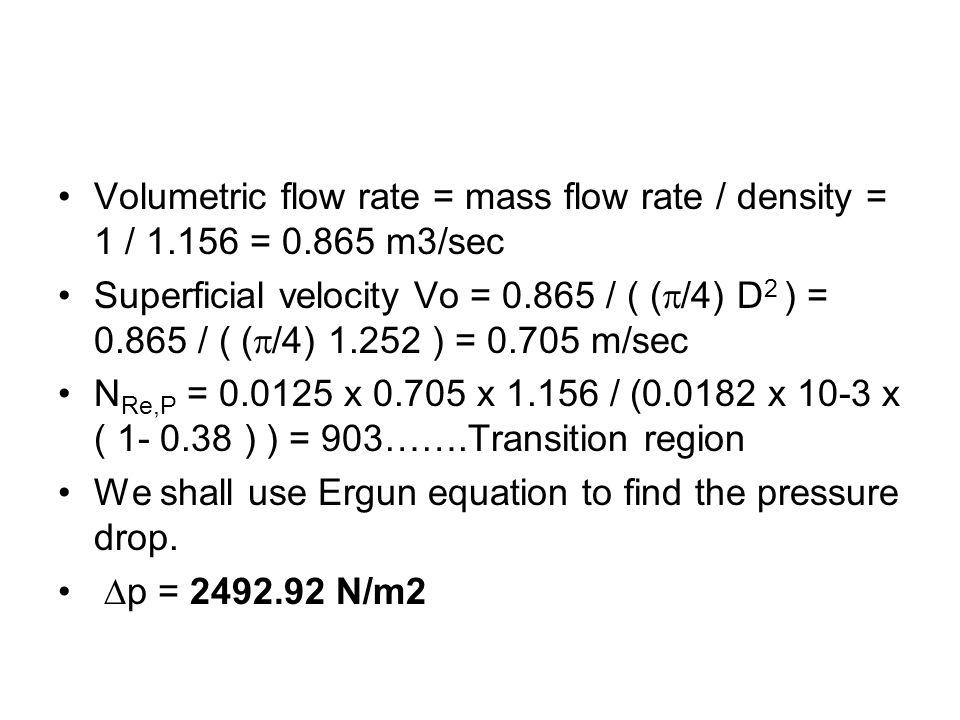 Volumetric flow rate = mass flow rate / density = 1 / 1.156 = 0.865 m3/sec Superficial velocity Vo = 0.865 / ( ( /4) D 2 ) = 0.865 / ( ( /4) 1.252 ) =