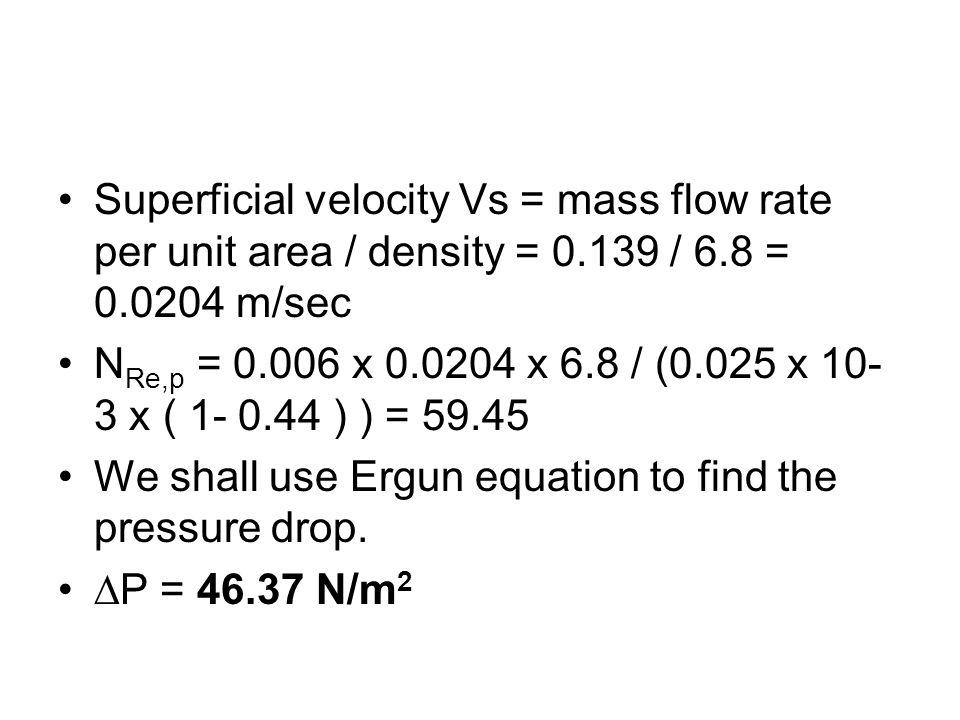 Superficial velocity Vs = mass flow rate per unit area / density = 0.139 / 6.8 = 0.0204 m/sec N Re,p = 0.006 x 0.0204 x 6.8 / (0.025 x 10- 3 x ( 1- 0.