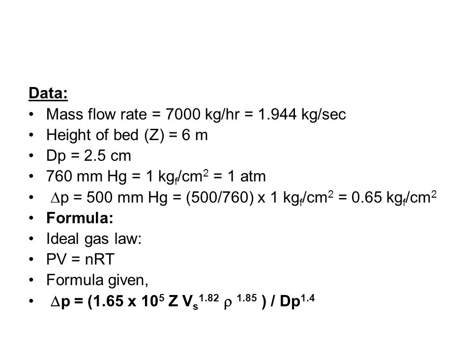 Data: Mass flow rate = 7000 kg/hr = 1.944 kg/sec Height of bed (Z) = 6 m Dp = 2.5 cm 760 mm Hg = 1 kg f /cm 2 = 1 atm p = 500 mm Hg = (500/760) x 1 kg