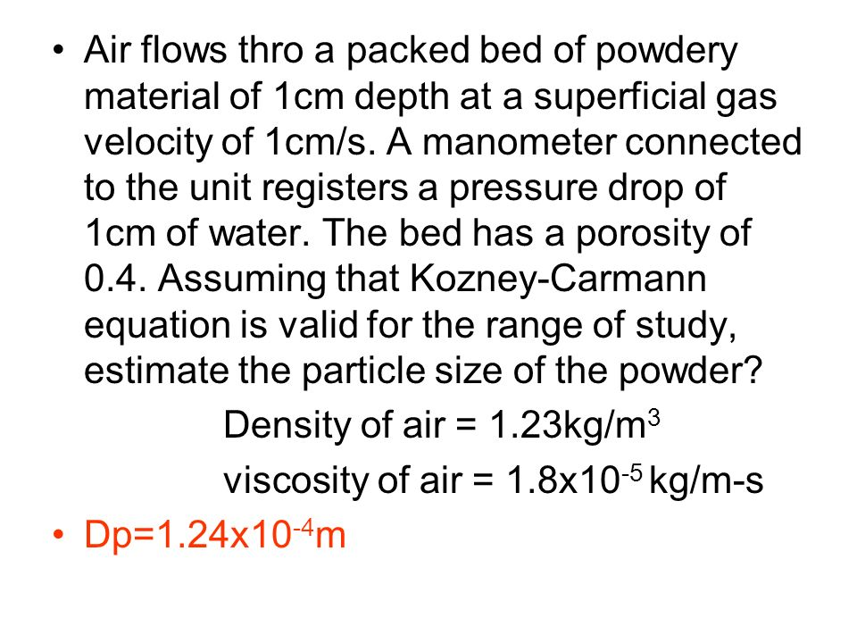 Air flows thro a packed bed of powdery material of 1cm depth at a superficial gas velocity of 1cm/s. A manometer connected to the unit registers a pre