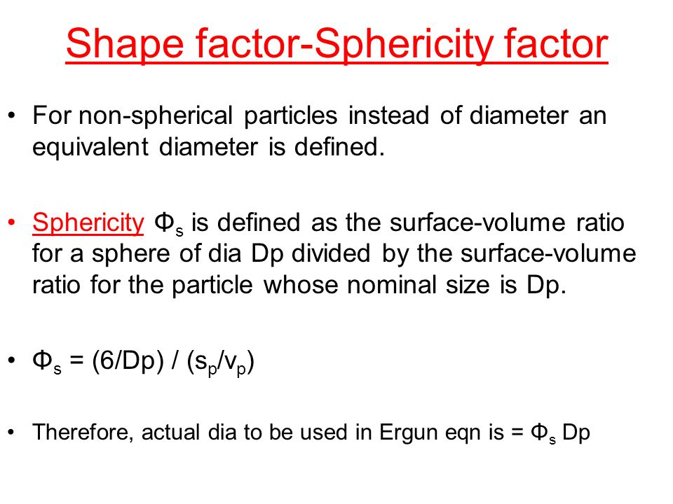 Shape factor-Sphericity factor For non-spherical particles instead of diameter an equivalent diameter is defined. Sphericity Φ s is defined as the sur