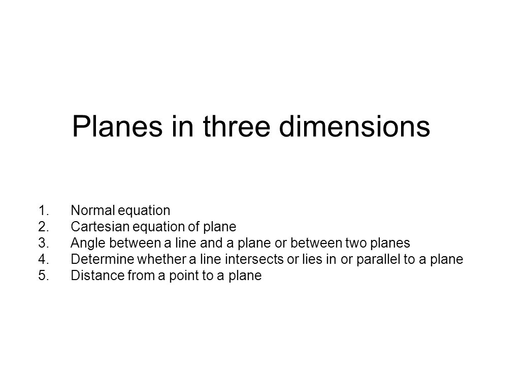 Planes in three dimensions 1.Normal equation 2.Cartesian equation of plane 3.Angle between a line and a plane or between two planes 4.Determine whether a line intersects or lies in or parallel to a plane 5.Distance from a point to a plane