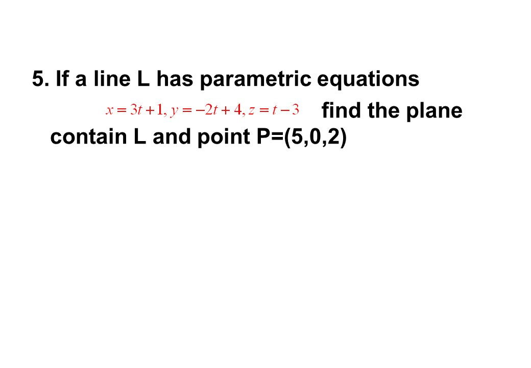 5. If a line L has parametric equations find the plane contain L and point P=(5,0,2)