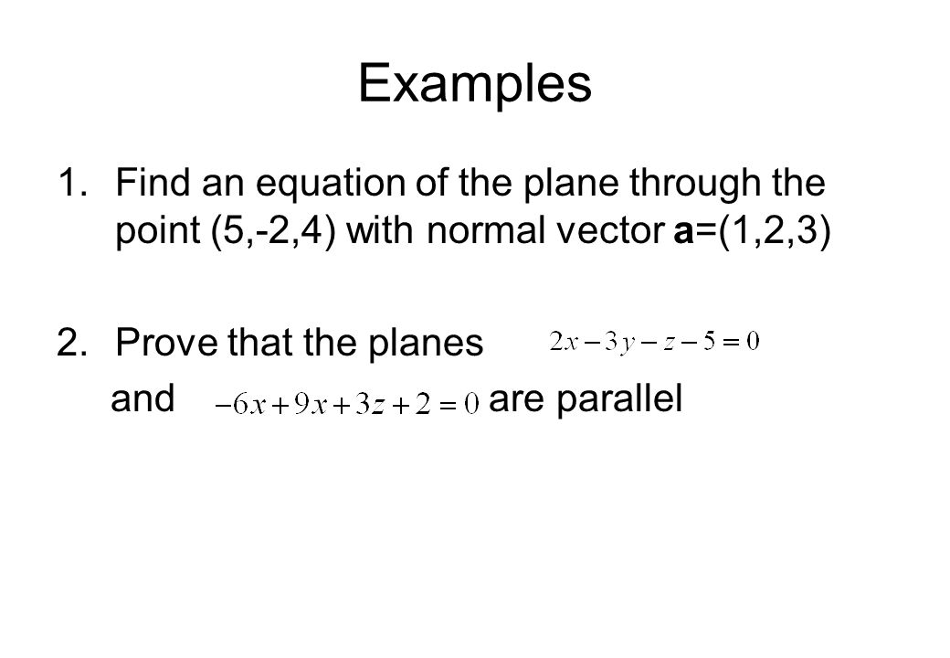 Examples 1.Find an equation of the plane through the point (5,-2,4) with normal vector a=(1,2,3) 2.Prove that the planes and are parallel