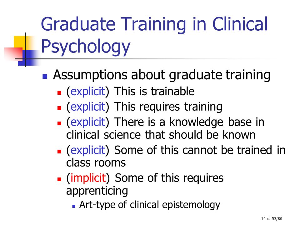 10 of 53/80 Graduate Training in Clinical Psychology Assumptions about graduate training (explicit) This is trainable (explicit) This requires trainin