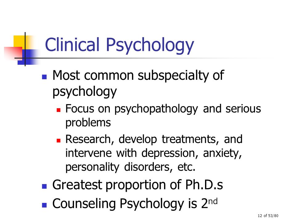 12 of 53/80 Clinical Psychology Most common subspecialty of psychology Focus on psychopathology and serious problems Research, develop treatments, and
