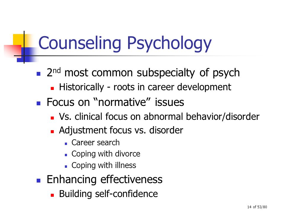 14 of 53/80 Counseling Psychology 2 nd most common subspecialty of psych Historically - roots in career development Focus on normative issues Vs. clin