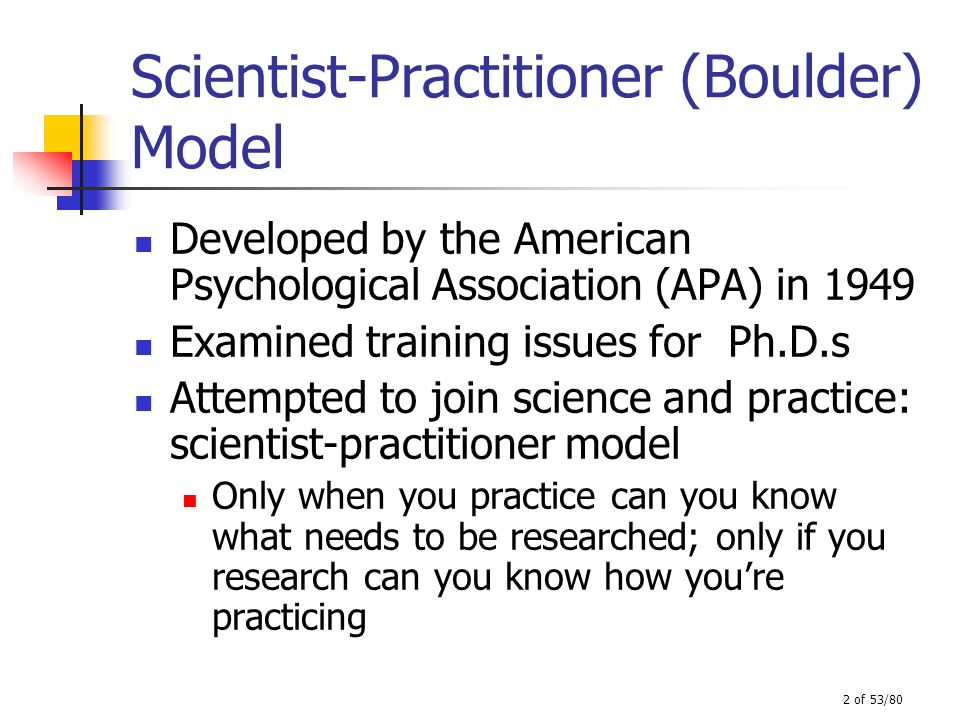 2 of 53/80 Scientist-Practitioner (Boulder) Model Developed by the American Psychological Association (APA) in 1949 Examined training issues for Ph.D.