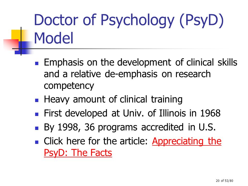 20 of 53/80 Doctor of Psychology (PsyD) Model Emphasis on the development of clinical skills and a relative de-emphasis on research competency Heavy a
