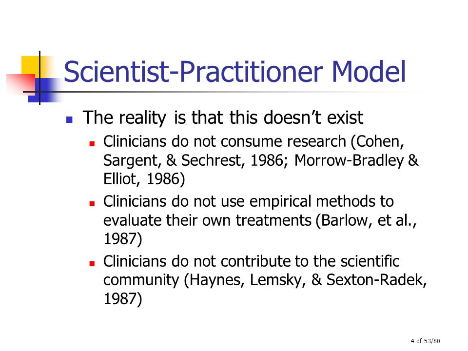 4 of 53/80 Scientist-Practitioner Model The reality is that this doesnt exist Clinicians do not consume research (Cohen, Sargent, & Sechrest, 1986; Mo
