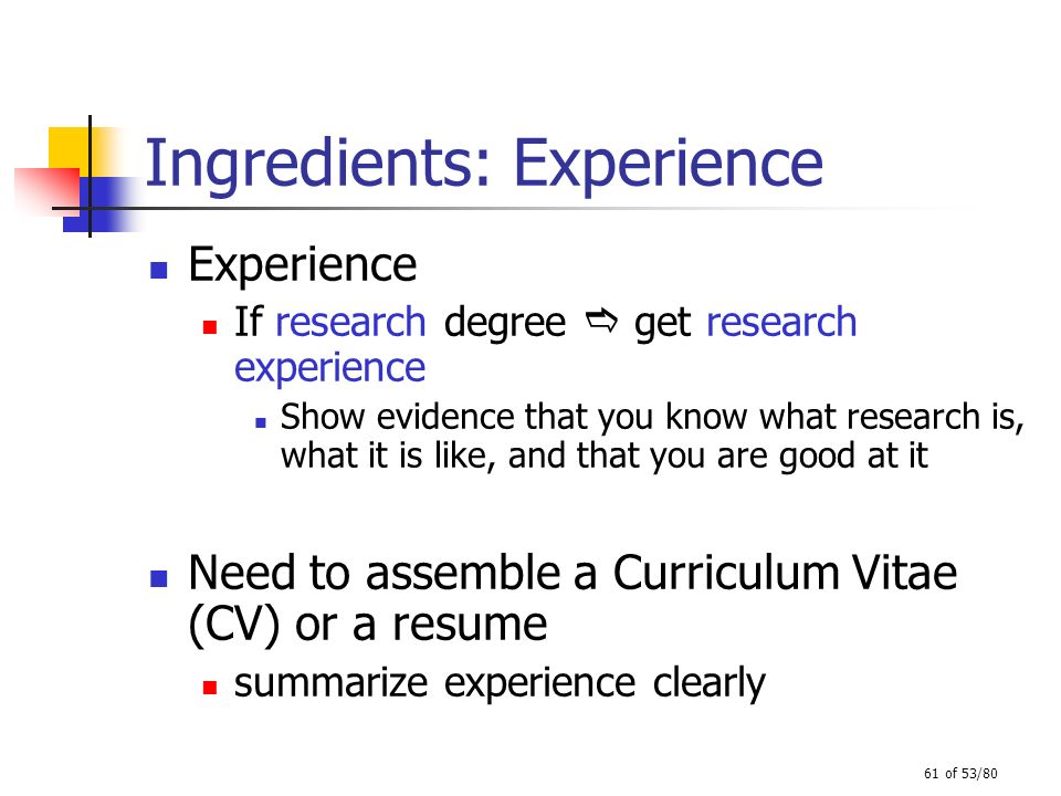 61 of 53/80 Ingredients: Experience Experience If research degree get research experience Show evidence that you know what research is, what it is lik