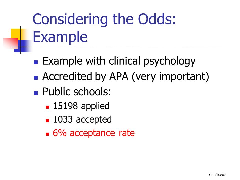 68 of 53/80 Considering the Odds: Example Example with clinical psychology Accredited by APA (very important) Public schools: 15198 applied 1033 accep