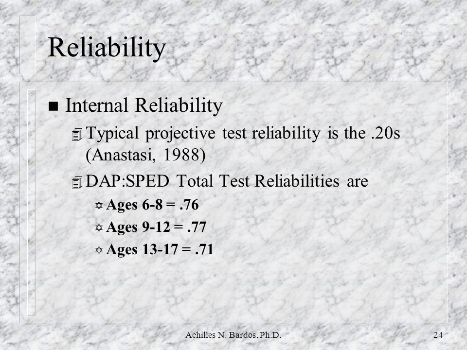 Achilles N. Bardos, Ph.D.23 Psychometric Properties n Reliability 4 Internal consistency 4 Inter-rater reliability 4 Intra-rater reliability 4 Test-re
