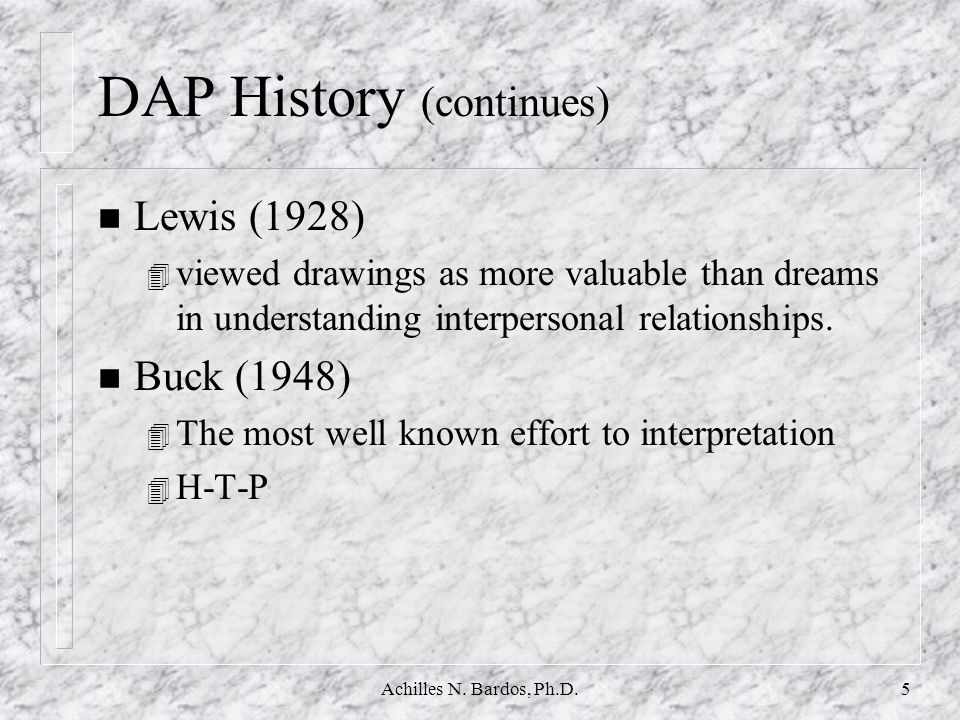 Achilles N. Bardos, Ph.D.4 DAP History (continues) n Goodenough (1926) 4 Drawings reflect intellectual level and provide information about the emotion