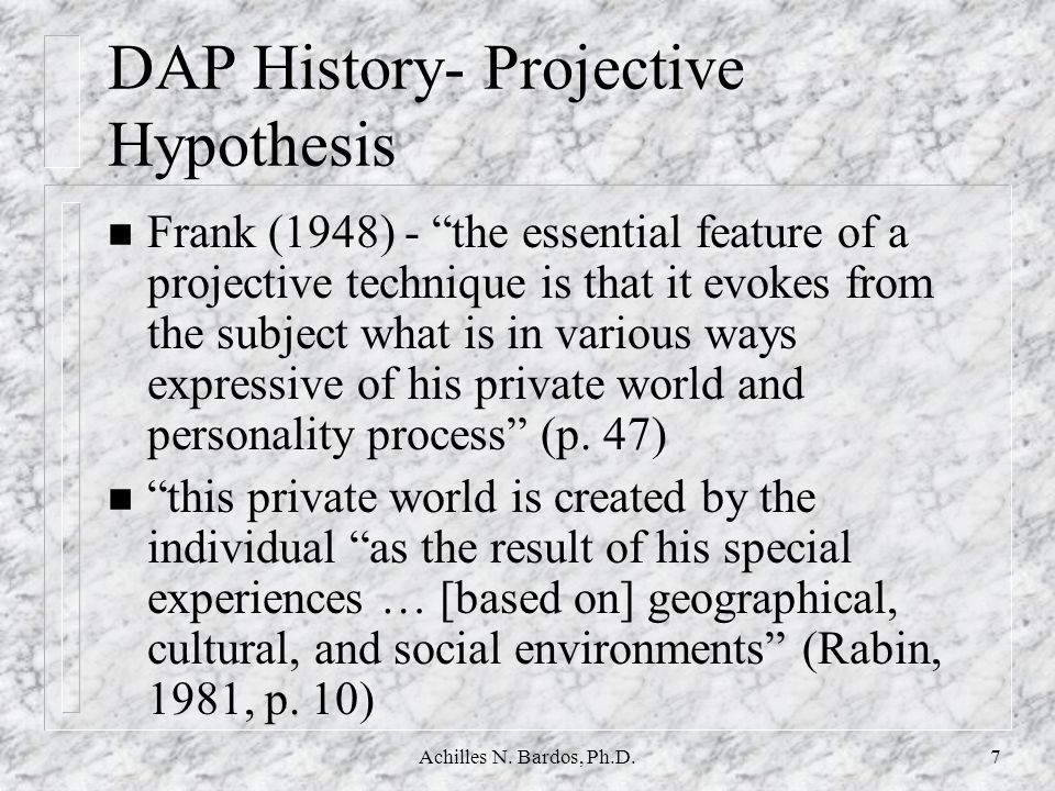 Achilles N. Bardos, Ph.D.6 DAP History (continues) n MACHOVER (1948) 4 Personality projection in the drawing of the HF 4 A one to one relationship was