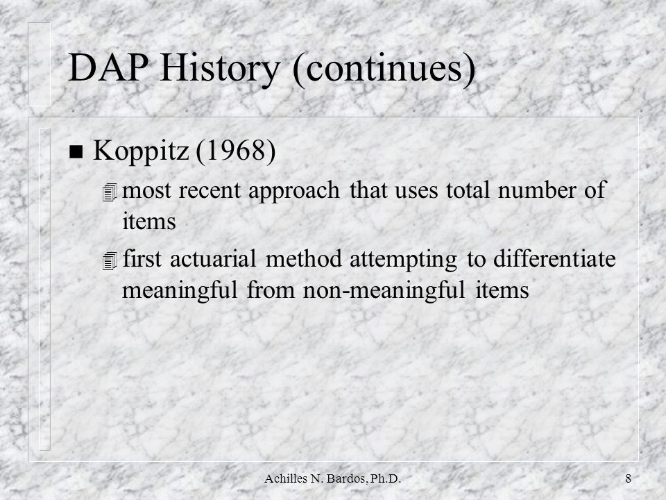 Achilles N. Bardos, Ph.D.7 DAP History- Projective Hypothesis n Frank (1948) - the essential feature of a projective technique is that it evokes from
