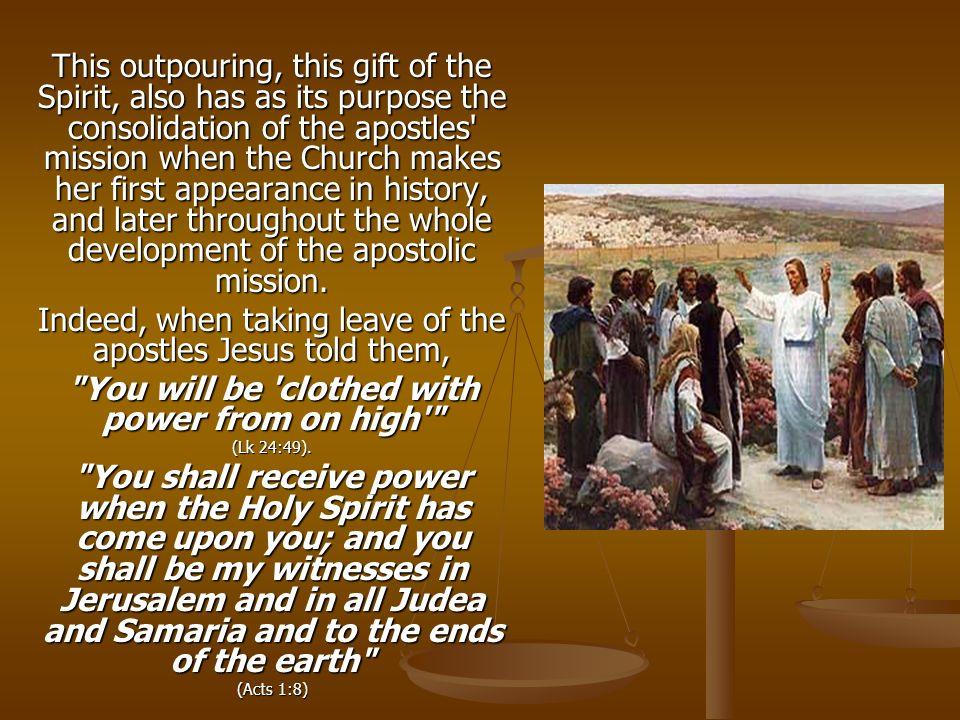 This outpouring, this gift of the Spirit, also has as its purpose the consolidation of the apostles mission when the Church makes her first appearance in history, and later throughout the whole development of the apostolic mission.