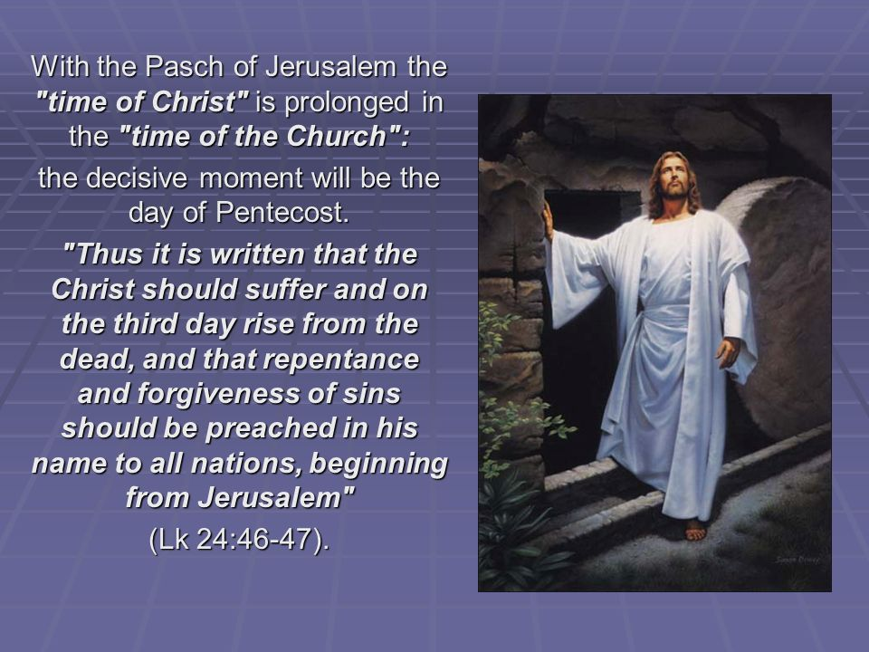 With the Pasch of Jerusalem the time of Christ is prolonged in the time of the Church : the decisive moment will be the day of Pentecost.
