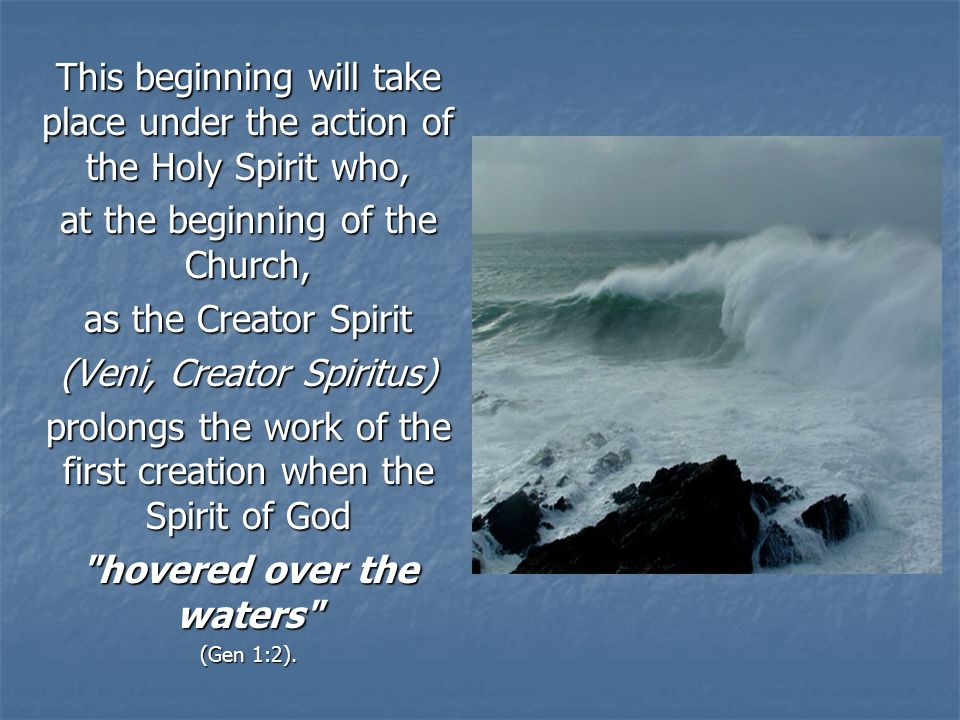 This beginning will take place under the action of the Holy Spirit who, at the beginning of the Church, as the Creator Spirit (Veni, Creator Spiritus) prolongs the work of the first creation when the Spirit of God hovered over the waters (Gen 1:2).