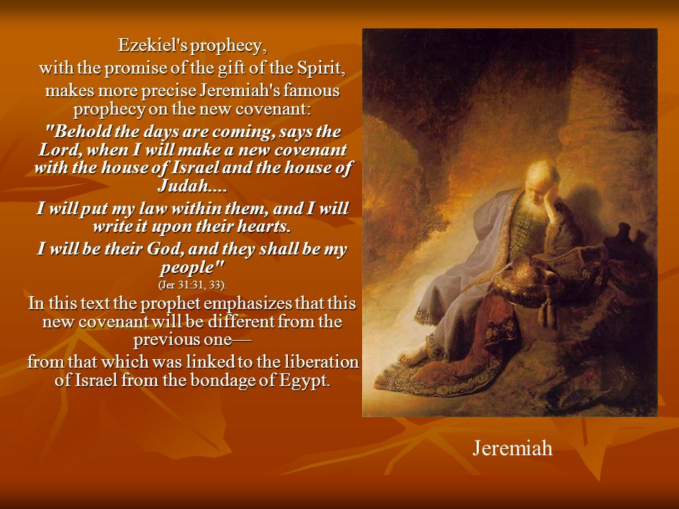 Ezekiel s prophecy, with the promise of the gift of the Spirit, makes more precise Jeremiah s famous prophecy on the new covenant: Behold the days are coming, says the Lord, when I will make a new covenant with the house of Israel and the house of Judah....