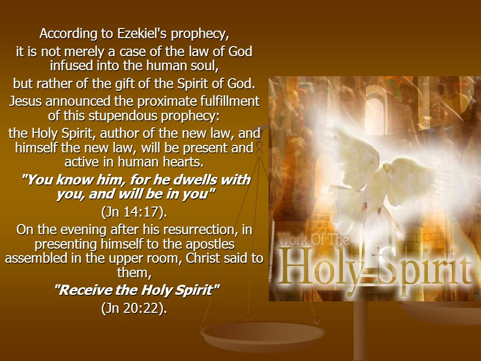According to Ezekiel s prophecy, it is not merely a case of the law of God infused into the human soul, but rather of the gift of the Spirit of God.