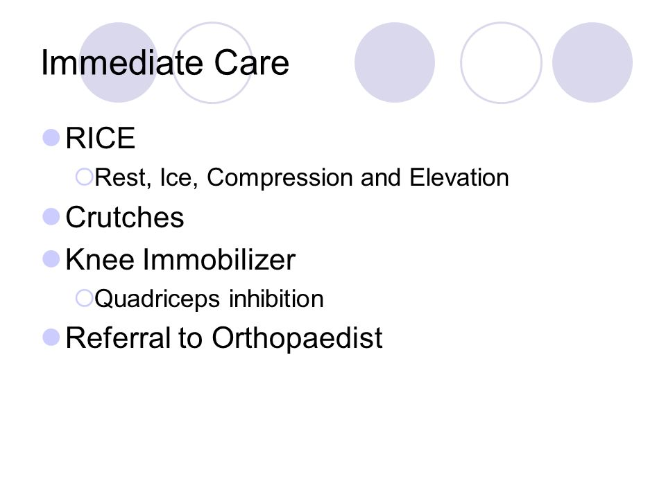 Immediate Care RICE Rest, Ice, Compression and Elevation Crutches Knee Immobilizer Quadriceps inhibition Referral to Orthopaedist