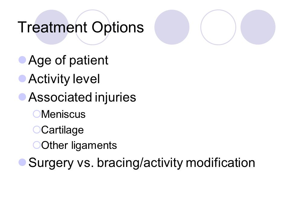 Treatment Options Age of patient Activity level Associated injuries Meniscus Cartilage Other ligaments Surgery vs. bracing/activity modification