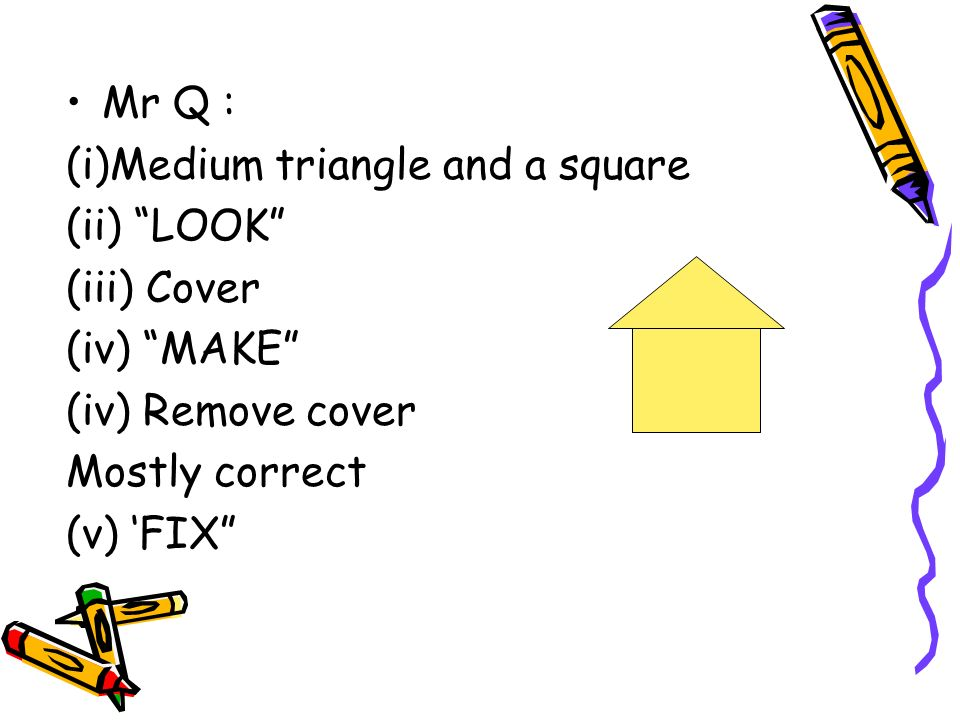 Mr Q : (i)Medium triangle and a square (ii) LOOK (iii) Cover (iv) MAKE (iv) Remove cover Mostly correct (v) FIX