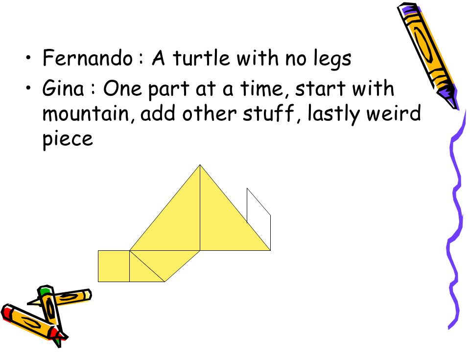 Fernando : A turtle with no legs Gina : One part at a time, start with mountain, add other stuff, lastly weird piece
