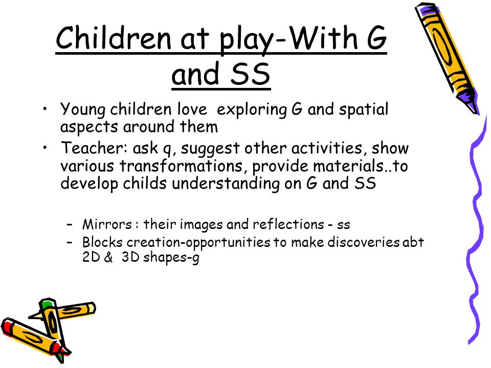 Children at play-With G and SS Young children love exploring G and spatial aspects around them Teacher: ask q, suggest other activities, show various
