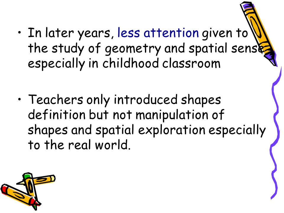 In later years, less attention given to the study of geometry and spatial sense especially in childhood classroom Teachers only introduced shapes defi