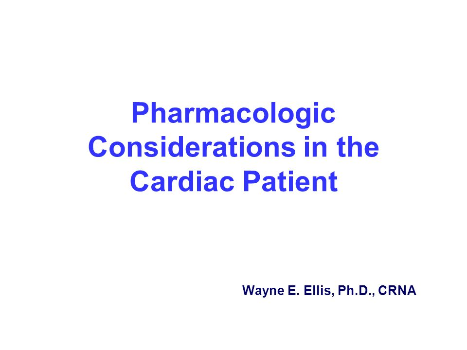 Pharmacologic Considerations in the Cardiac Patient Wayne E. Ellis, Ph.D., CRNA