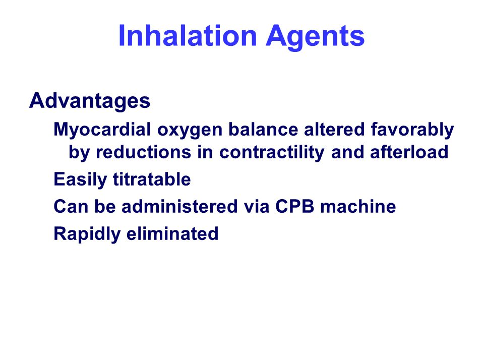 Inhalation Agents Advantages Myocardial oxygen balance altered favorably by reductions in contractility and afterload Easily titratable Can be adminis
