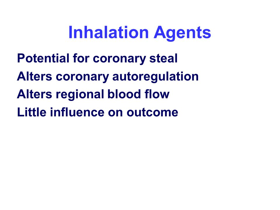 Inhalation Agents Potential for coronary steal Alters coronary autoregulation Alters regional blood flow Little influence on outcome